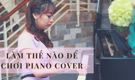Làm sao để chơi được piano cover các bài hát mình yêu thích?
