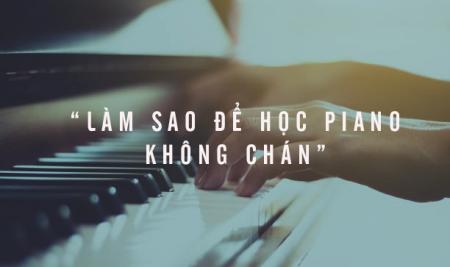 Làm sao để có thể học piano mà không cảm thấy chán nản?