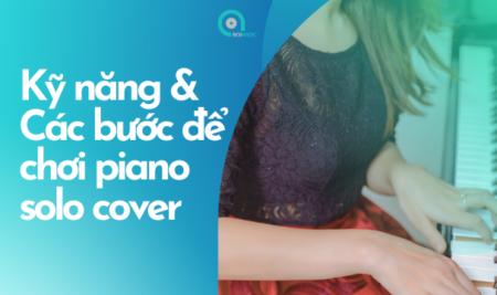 Những kỹ năng cần có và các bước để chơi piano solo cover bài hát mình yêu thích