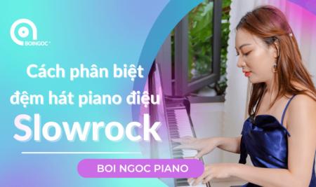 Cách phân biệt đệm hát piano điệu Slowrock