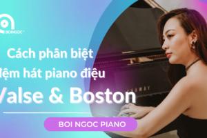 Cách phân biệt đệm hát piano điệu Valse & Boston